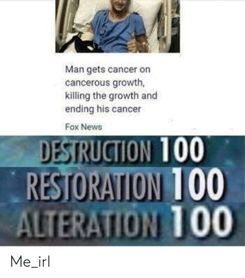 News, Cancer, and Fox News: Man gets cancer on  cancerous growth,  killing the growth and  ending his cancer  Fox News  DESTRUCTION 100  RESTORATION 100  ALTERATION TO0 Me_irl