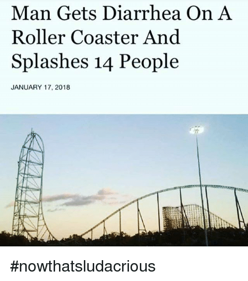 splashes: Man Gets Diarrhea On A  Roller Coaster And  Splashes 14 People  JANUARY 17, 2018 #nowthatsludacrious