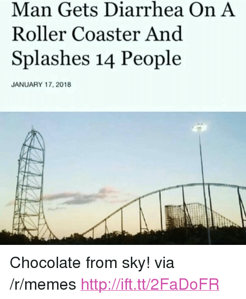"""splashes: Man Gets Diarrhea On A  Roller Coaster And  Splashes 14 People  JANUARY 17, 2018 <p>Chocolate from sky! via /r/memes <a href=""""http://ift.tt/2FaDoFR"""">http://ift.tt/2FaDoFR</a></p>"""