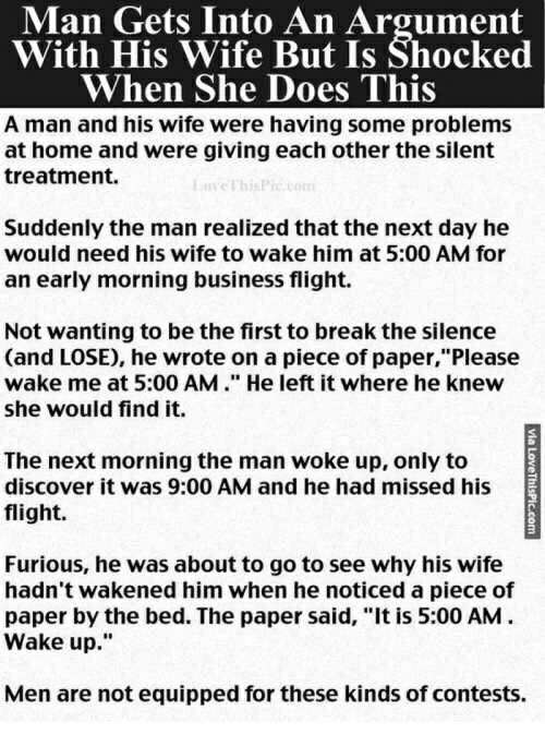 "Break, Business, and Discover: Man Gets Into An Argument  With His Wife But Is Shocked  When She Does This  A man and his wife were having some problems  at home and were giving each other the silent  treatment.  Suddenly the man realized that the next day he  would need his wife to wake him at 5:00 AM for  an early morning business flight.  Not wanting to be the first to break the silence  (and LOSE), he wrote on a piece of paper,""Please  wake me at 5:00 AM."" He left it where he knew  she would find it.  The next morning the man woke up, only to  discover it was 9:00 AM and he had missed his  flight.  2  Furious, he was about to go to see why his wife  hadn't wakened him when he noticed a piece of  paper by the bed. The paper said, ""It is 5:00 AM  Wake up.""  Men are not equipped for these kinds of contests."