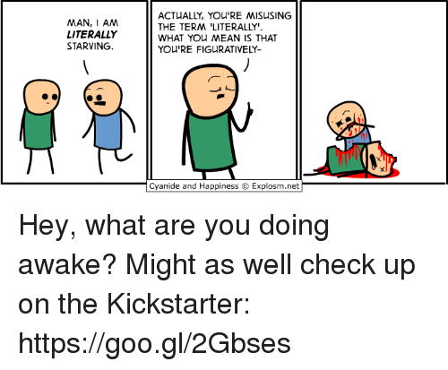 "figuratively: MAN, I AM  LITERALLY  STARVING.  ACTUALLY, YOU'RE MISUSING  THE TERM 'LITERALLY""  WHAT YOu MEAN IS THAT  YOU'RE FIGURATIVELY-  Cyanide and Happiness © Explosm.net Hey, what are you doing awake? Might as well check up on the Kickstarter: https://goo.gl/2Gbses"