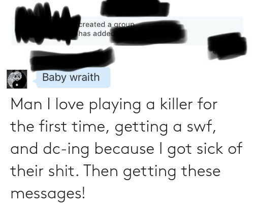 The First: Man I love playing a killer for the first time, getting a swf, and dc-ing because I got sick of their shit. Then getting these messages!