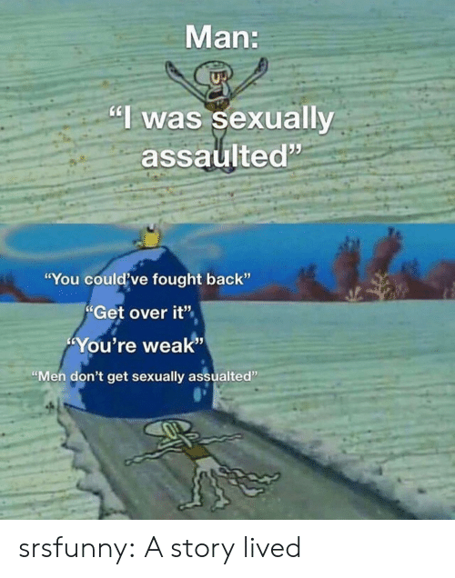 "Tumblr, Blog, and Back: Man:  ""I was sexually  assaulted""  ""You could've fought back""  Get over it""  You're weak""  ""Men don't get sexually assualted"" srsfunny:  A story lived"