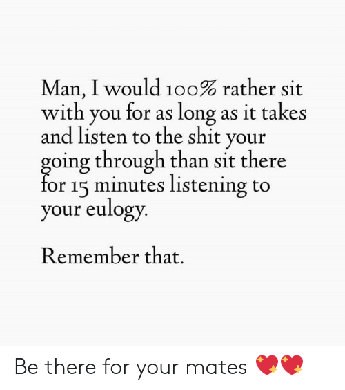 15 minutes: Man, I would 100% rather sit  with you for as long as it takes  and listen to the shit your  going through than sit there  for 15 minutes listening to  your eulogy  Remember that. Be there for your mates 💖💖