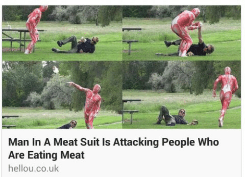 Who, Man, and Meat: Man In A Meat Suit Is Attacking People Who  Are Eating Meat  hellou.co.uk