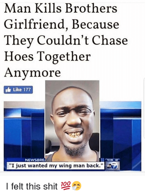 "Hoes, Memes, and Shit: Man Kills Brothers  Girlfriend, Because  Thev Couldn't Chase  Hoes Together  Anymore  i Like 177  NEWSBRE  ""I just wanted my wing man back."" I felt this shit 💯🤧"
