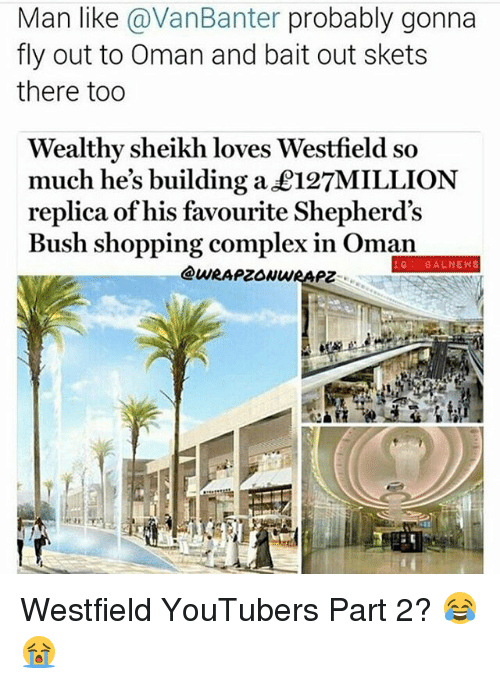 Baited: Man like avanBanter probably gonna  fly out to Oman and bait out skets  there too  Wealthy sheikh loves Westfield so  much he's building a £127MILLION  replica of his favourite Shepherd's  Bush shopping complex in Oman  IG BAL NEWS Westfield YouTubers Part 2? 😂😭