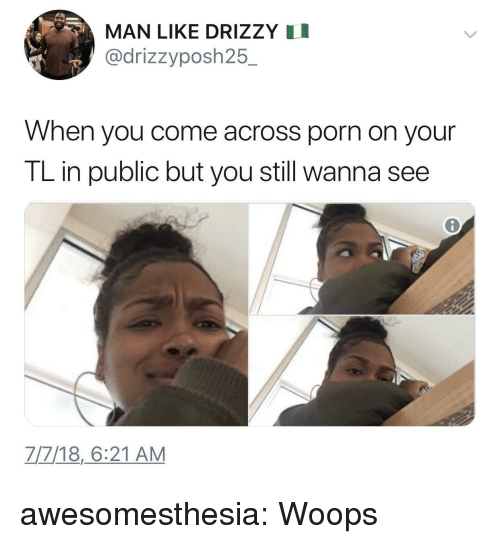 Tumblr, Blog, and Http: MAN LIKE DRIZZY I  @drizzyposh25.  When you come across porn on your  TL in public but you still wanna see  7/7/18,6:21 AM awesomesthesia:  Woops