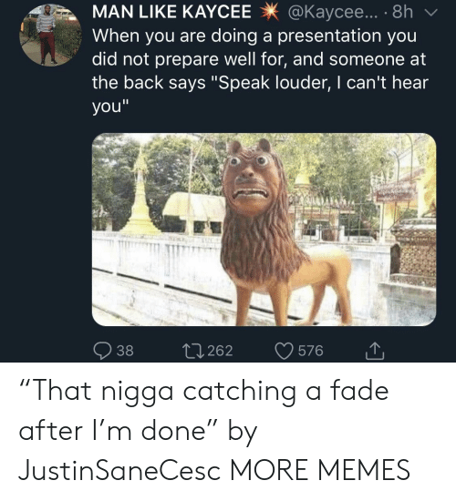 "Dank, Memes, and Target: MAN LIKE KAYCEE@Kaycee... . 8h  When you are doing a presentation you  did not prepare well for, and someone at  the back says ""Speak louder, I can't hear  you""  38 0262 576 ""That nigga catching a fade after I'm done"" by JustinSaneCesc MORE MEMES"