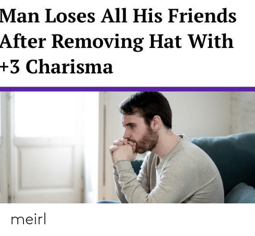 Removing: Man Loses All His Friends  After Removing Hat With  +3 Charisma meirl