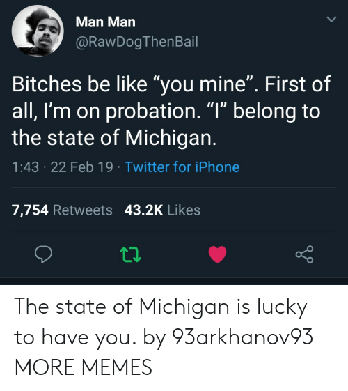 "Be Like, Dank, and Iphone: Man Man  @RawDogThenBail  Bitches be like ""you mine"". First of  all, I'm on probation. ""l"" belong to  the state of Michigan  1:43 .22 Feb 19 Twitter for iPhone  7,754 Retweets 43.2K Likes The state of Michigan is lucky to have you. by 93arkhanov93 MORE MEMES"