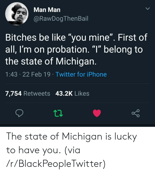 "Be Like, Blackpeopletwitter, and Iphone: Man Man  @RawDogThenBail  Bitches be like ""you mine"". First of  all, I'm on probation. ""l"" belong to  the state of Michigan  1:43 .22 Feb 19 Twitter for iPhone  7,754 Retweets 43.2K Likes The state of Michigan is lucky to have you. (via /r/BlackPeopleTwitter)"