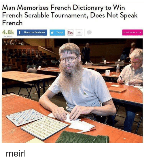Facebook, Dictionary, and French: Man Memorizes French Dictionary to Win  French Scrabble Tournament, Does Not Speak  French  4.8k  Pin  Share on Facebook  Tweet  SUBSCRIBE NOW  SHARES  17 meirl