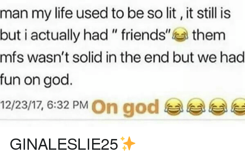 "God, Life, and Lit: man my life used to be so lit, it still is  but i actually had "" friends""them  mfs wasn't solid in the end but we had  fun on god.  12/23/17, 6:32 PM On god GINALESLIE25✨"