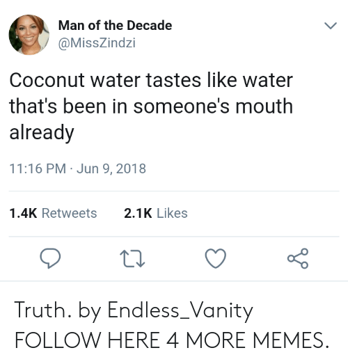 Vanity: Man of the Decade  @MissZindzi  Coconut water tastes like water  that's been in someone's mouth  already  11:16 PM Jun 9, 2018  1.4K Retweets2.1K Likes Truth. by Endless_Vanity FOLLOW HERE 4 MORE MEMES.