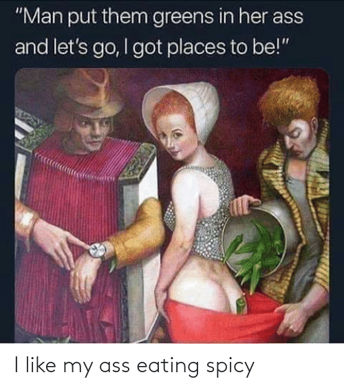 """Ass Eating: """"Man put them greens in her ass  and let's go, I got places to be!"""" I like my ass eating spicy"""