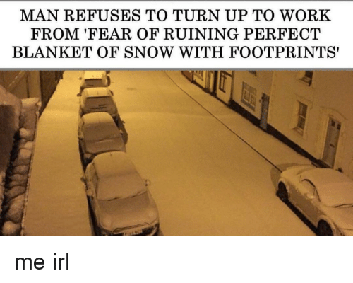 Turn up: MAN REFUSES TO TURN UP TO WORK  FROM 'FEAR OF RUINING PERFECT  BLANKET OF SNOW WITH FOOTPRINTS' me irl