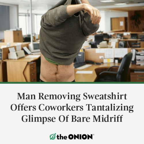 Removing: Man Removing Sweatshirt  Offers Coworkers Tantalizing  Glimpse Of Bare Midriff  the ONION