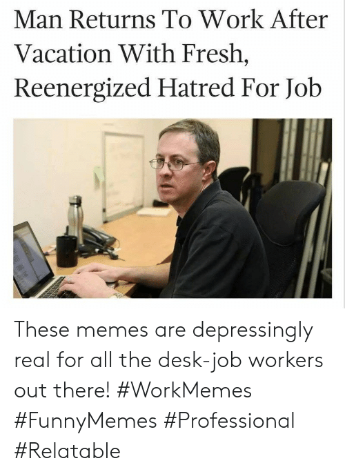 Fresh, Memes, and Work: Man Returns To Work After  Vacation With Fresh,  Reenergized Hatred For Job These memes are depressingly real for all the desk-job workers out there! #WorkMemes #FunnyMemes #Professional #Relatable