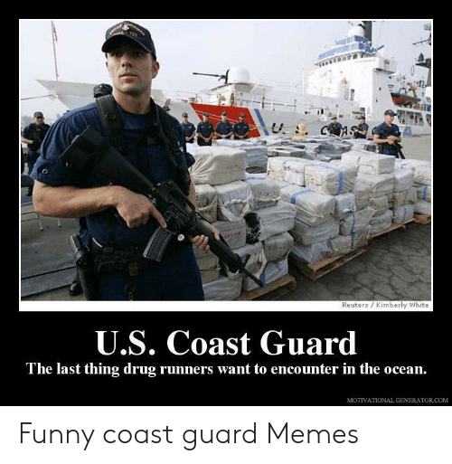 Funny Coast Guard: MAN  Reuters /Kimberly White  U.S. Coast Guard  The last thing drug runners want to encounter in the ocean.  MOTIVATIONAL GENERATOR COM Funny coast guard Memes
