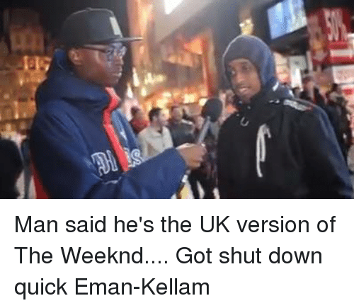 Funny, The Weeknd, and Got: Man said he's the UK version of The Weeknd.... Got shut down quick  Eman-Kellam