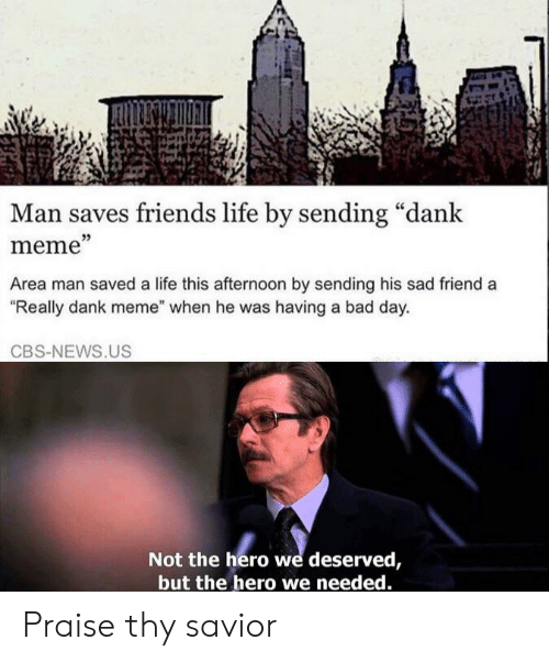 "Bad, Bad Day, and Dank: Man saves friends life by sending ""dank  meme""  Area man saved a life this afternoon by sending his sad friend a  ""Really dank meme"" when he was having a bad day.  CBS-NEWS.US  Not the hero we deserved,  but the hero we needed. Praise thy savior"