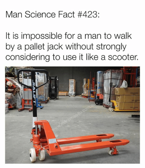 Dank, Scooter, and Science: Man Science Fact #423:  lt is impossible for a man to walk  by a pallet jack without strongly  considering to use it like a scooter.