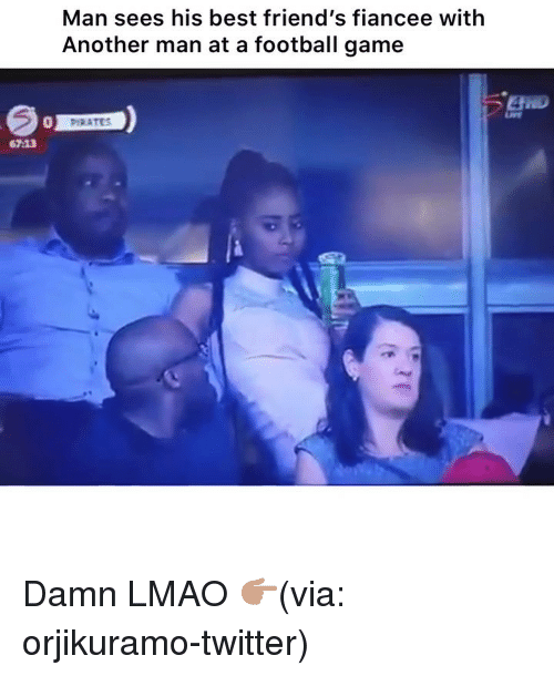 Another Man: Man sees his best friend's fiancee with  Another man at a football game  0  PHRATCS  67:13 Damn LMAO 👉🏽(via: orjikuramo-twitter)