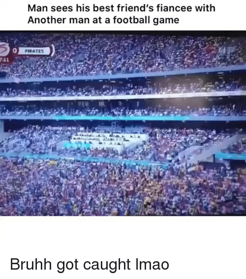 Another Man: Man sees his best friend's fiancee with  Another man at a football game  0 Bruhh got caught lmao