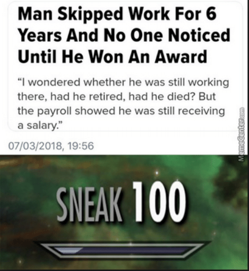 "Work, Working, and One: Man Skipped Work For 6  Years And No One Noticed  Until He Won An Award  ""I wondered whether he was still working  there, had he retired, had he died? But  the payroll showed he was still receiving  a salary.""  07/03/2018, 19:56  SNEAK 100"