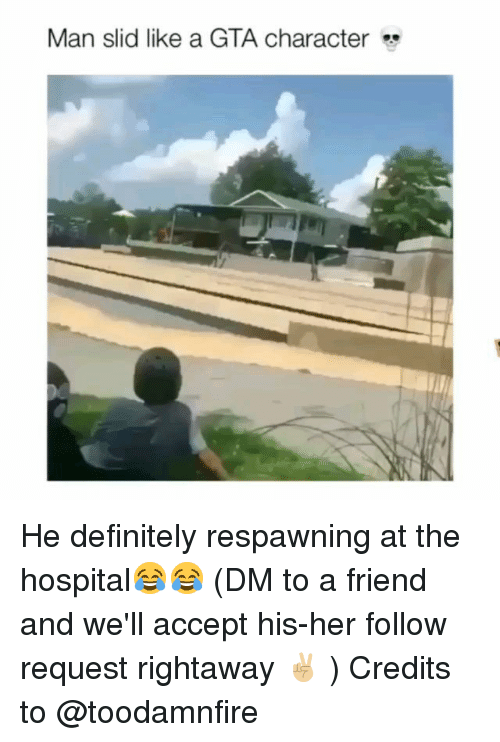 Definitely, Memes, and Hospital: Man slid like a GTA character He definitely respawning at the hospital😂😂 (DM to a friend and we'll accept his-her follow request rightaway ✌🏼 ) Credits to @toodamnfire