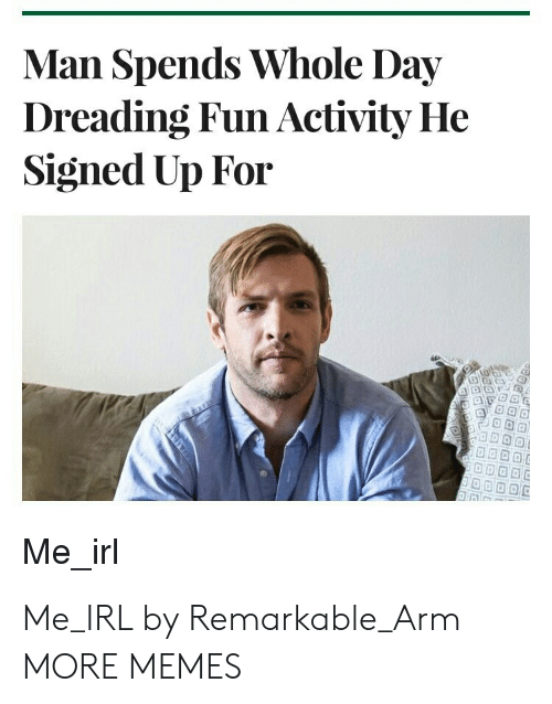 Dank, Memes, and Target: Man Spends Whole Day  Dreading Fun Activity He  Signed Up For  Me irl Me_IRL by Remarkable_Arm MORE MEMES