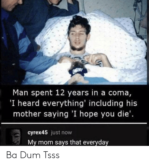 coma: Man spent 12 years in a coma,  'I heard everything' including his  mother saying 'I hope you die'.  cyrex45 just now  My mom says that everyday Ba Dum Tsss