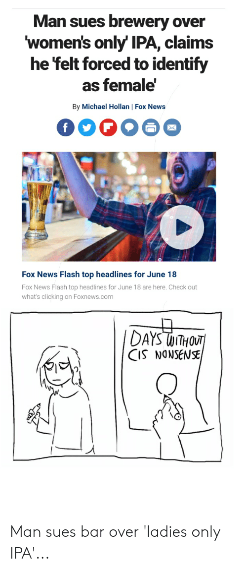 News, Fox News, and Foxnews: Man sues brewery over  women's only' IPA, claims  he felt forced to identify  as female'  By Michael Hollan | Fox News  f  Fox News Flash top headlines for June 18  Fox News Flash top headlines for June 18 are here. Check out  what's clicking on Foxnews.com  IDAYS WITHOUT  CIS NONSENSE Man sues bar over 'ladies only IPA'...