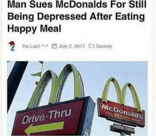McDonalds, Drive, and Happy: Man Sues McDonalds For Still  Being Depressed After Eating  Happy Meal  I'm Luist AA July 2, 2017 Socioty  McDonald's  Drive-Thru  DRIVE TMAO