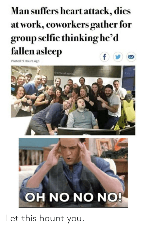 Oh No No: Man suffers heart attack, dies  at work, coworkers gather for  group selfie thinking he'd  fallen asleep  f  Posted: 9 Hours Ago  official.agnes  OH NO NO NO! Let this haunt you.