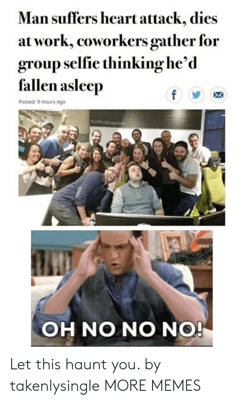 Oh No No: Man suffers heart attack, dies  at work, coworkers gather for  group selfie thinking he'd  fallen asleep  f  Posted: 9 Hours Ago  official.agnes  OH NO NO NO! Let this haunt you. by takenlysingle MORE MEMES