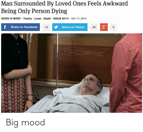 Facebook, Family, and Mood: Man Surrounded By Loved Ones Feels Awkward  Being Only Person Dying  NEWS IN BRIEF Family Local Death ISSUE 50.41 Oct 17, 2014  Share on Facebook  g*  12  Share on Twitter  20 Big mood