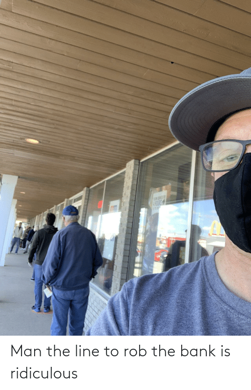 line: Man the line to rob the bank is ridiculous
