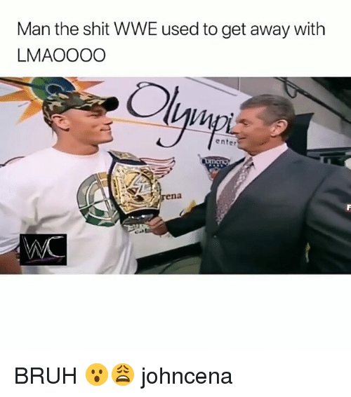 Bruh, Memes, and Shit: Man the shit WWE used to get away with  LMAOOOO  IM  enter BRUH 😮😩 johncena