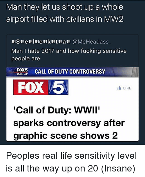 All The Way Up: Man they let us shoot up a whole  airport filled with civilians in MW2  S e 引 e ketea @McHeadass,.  Man I hate 2017 and how fucking sensitive  people are  FOX5 CALL OF DUTY CONTROVERSY  10:19 42  FOX 5  LIKE  'Call of Duty: WWIi'  sparks controversy after  graphic scene shows 2 Peoples real life sensitivity level is all the way up on 20 (Insane)