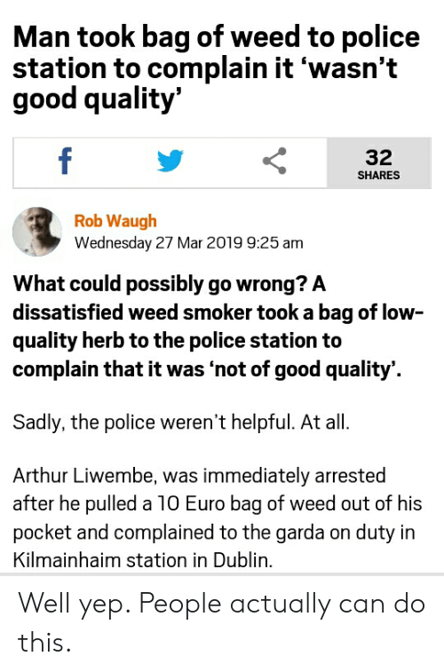 Arthur, Police, and Weed: Man took bag of weed to police  station to complain it 'wasn't  good quality'  f  32  SHARES  Rob Waugh  Wednesday 27 Mar 2019 9:25 am  What could possibly go wrong? A  dissatisfied weed smoker took a bag of low-  quality herb to the police station to  complain that it was 'not of good quality'  Sadly, the police weren't helpful. At all.  Arthur Liwembe, was immediately arrested  after he pulled a 10 Euro bag of weed out of his  pocket and complained to the garda on duty in  Kilmainhaim station in Dublin. Well yep. People actually can do this.