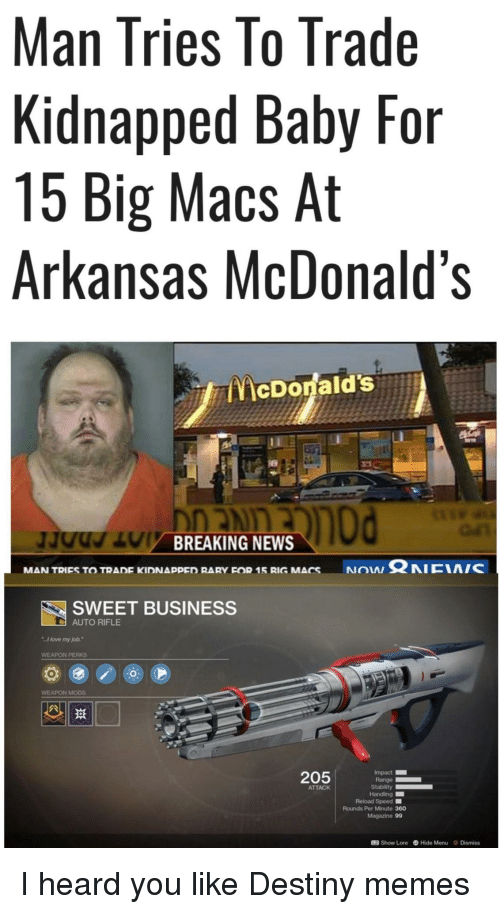 """Destiny, Love, and McDonalds: Man Tries lo Trade  Kidnapped Baby For  15 Big Macs At  Arkansas McDonald's  McDonald's  BREAKING NEWS  NON Ω NICIA/C  MAN TRIES TO TRADE KIDNAppED RARY FOR 15 RIG MACS  SWEET BUSINESS  AUTO RIFLE  I love my job.""""  WEAPON PERKS  WEAPON MODS  205  Impact  Range  ATTACK  Reload Speed ■  Rounds Per Minute 360  Magazine 99  12 Show Lore Hide Menu Dismiss I heard you like Destiny memes"""