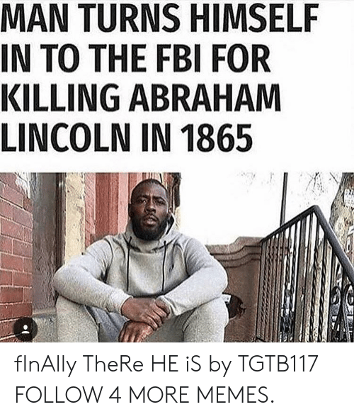 Killing Abraham: MAN TURNS HIMSELF  IN TO THE FBI FOR  KILLING ABRAHAM  LINCOLN IN 1865 fInAlly TheRe HE iS by TGTB117 FOLLOW 4 MORE MEMES.