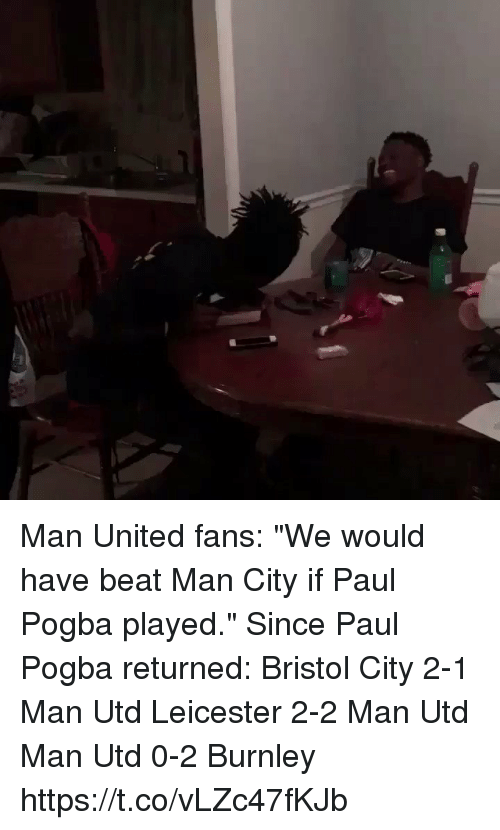 """Bristol: Man United fans: """"We would have beat Man City if Paul Pogba played.""""  Since Paul Pogba returned:  Bristol City 2-1 Man Utd Leicester 2-2 Man Utd Man Utd 0-2 Burnley https://t.co/vLZc47fKJb"""