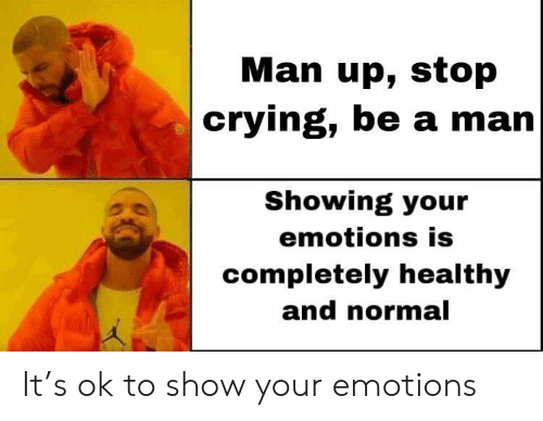 Crying, Be a Man, and Man Up: Man up, stop  crying, be a man  Showing your  emotions is  completely healthy  and normal  Kal It's ok to show your emotions