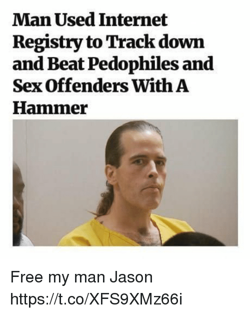 Funny, Internet, and Sex: Man Used Internet  Registry to Track down  and Beat Pedophiles and  Sex Offenders With A  Hammer Free my man Jason https://t.co/XFS9XMz66i