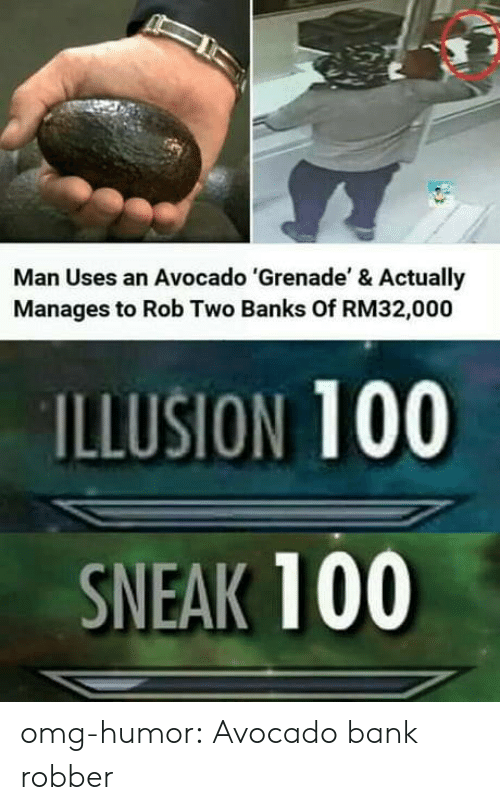 Omg, Tumblr, and Avocado: Man Uses an Avocado 'Grenade' & Actually  Manages to Rob Two Banks Of RM32,000  ILLUSION 100  SNEAK 100 omg-humor:  Avocado bank robber