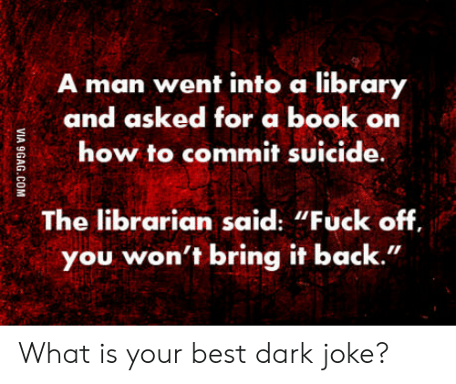 "dark joke: man went into a library  and asked for a book on  how to commit suicide  The librarian said: ""Fuck off  you won't bring it back."" What is your best dark joke?"