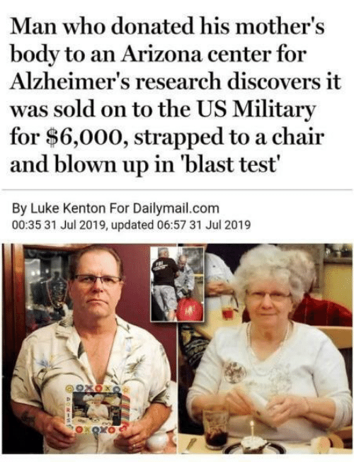Alzheimer's, Arizona, and Test: Man who donated his mother's  body to an Arizona center for  Alzheimer's research discovers it  was sold on to the US Military  for $6,000, strapped to a chair  and blown up in 'blast test'  By Luke Kenton For Dailymail.com  00:35 31 Jul 2019, updated 06:57 31 Jul 2019  92χΟκο  OXOXO